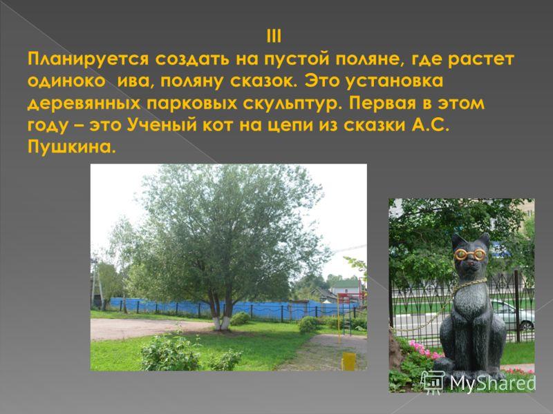 III Планируется создать на пустой поляне, где растет одиноко ива, поляну сказок. Это установка деревянных парковых скульптур. Первая в этом году – это Ученый кот на цепи из сказки А.С. Пушкина.