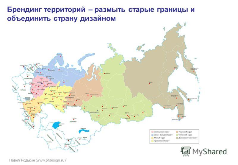 Павел Родькин (www.prdesign.ru) Брендинг территорий – размыть старые границы и объединить страну дизайном