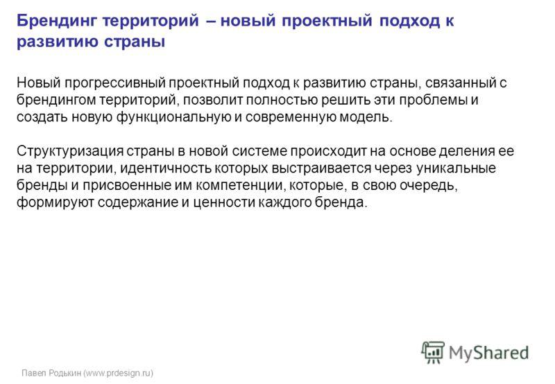 Павел Родькин (www.prdesign.ru) Брендинг территорий – новый проектный подход к развитию страны Новый прогрессивный проектный подход к развитию страны, связанный с брендингом территорий, позволит полностью решить эти проблемы и создать новую функциона