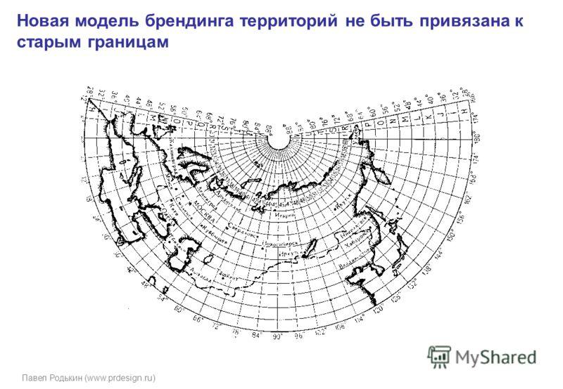 Павел Родькин (www.prdesign.ru) Новая модель брендинга территорий не быть привязана к старым границам