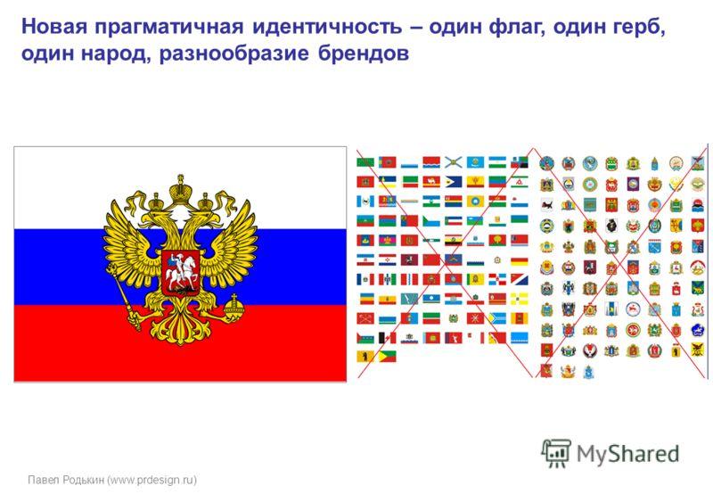 Павел Родькин (www.prdesign.ru) Новая прагматичная идентичность – один флаг, один герб, один народ, разнообразие брендов