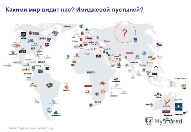 Павел Родькин (www.prdesign.ru) Какими мир видит нас? Имиджевой пустыней? ?