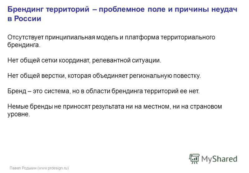 Павел Родькин (www.prdesign.ru) Брендинг территорий – проблемное поле и причины неудач в России Отсутствует принципиальная модель и платформа территориального брендинга. Нет общей сетки координат, релевантной ситуации. Нет общей верстки, которая объе