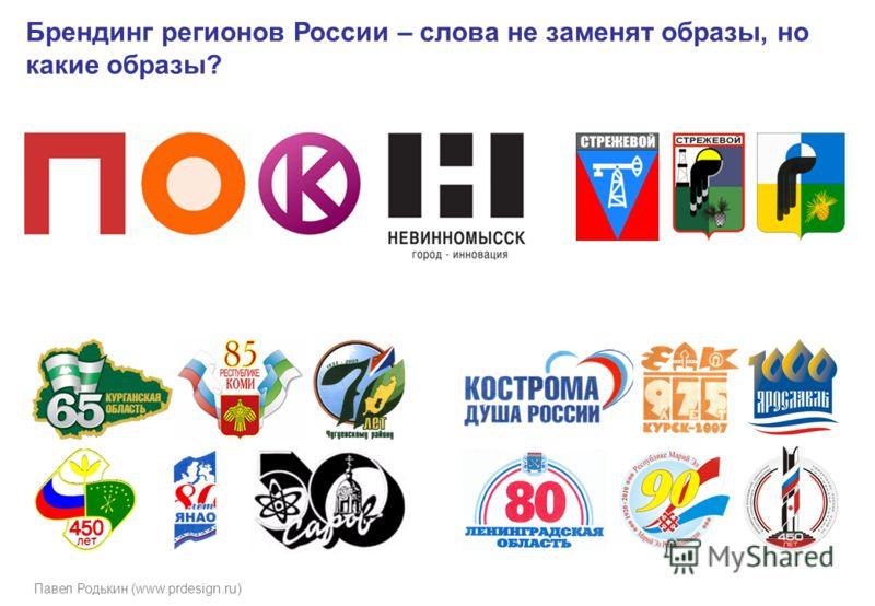 Павел Родькин (www.prdesign.ru) Брендинг регионов России – слова не заменят образы, но какие образы?