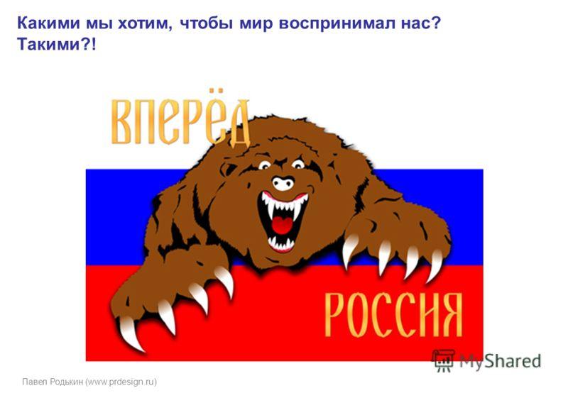 Павел Родькин (www.prdesign.ru) Какими мы хотим, чтобы мир воспринимал нас? Такими?!