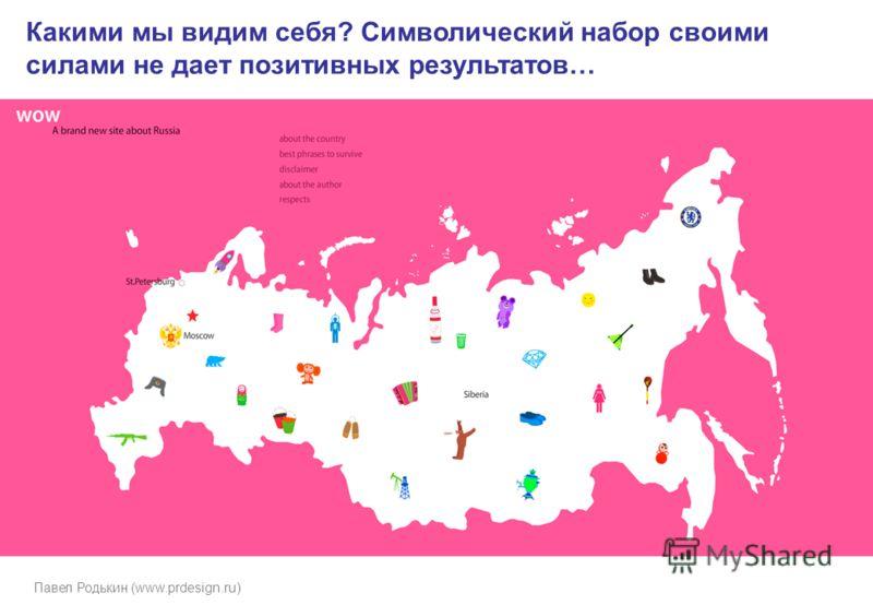 Павел Родькин (www.prdesign.ru) Какими мы видим себя? Символический набор своими силами не дает позитивных результатов…