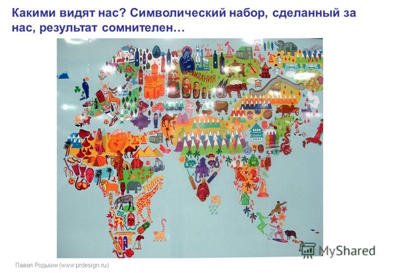 Павел Родькин (www.prdesign.ru) Какими видят нас? Символический набор, сделанный за нас, результат сомнителен…