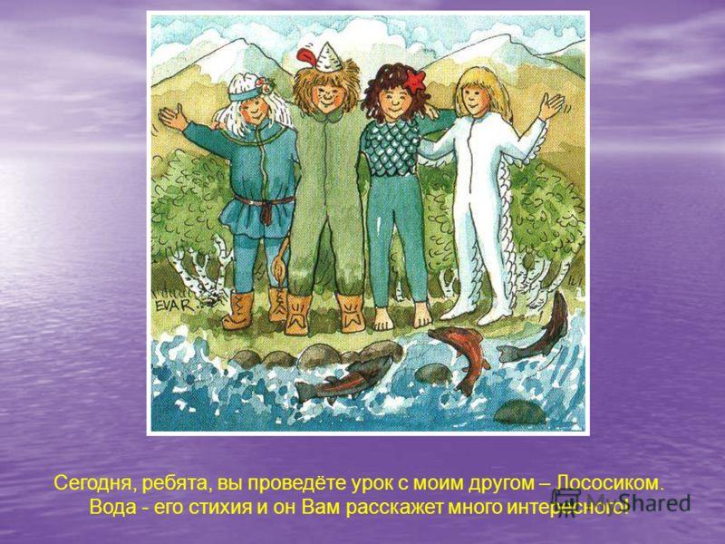 Сегодня, ребята, вы проведёте урок с моим другом – Лососиком. Вода - его стихия и он Вам расскажет много интересного! Сегодня, ребята, вы проведёте урок с моим другом – лососиком. Вода - его стихия и он вам расскажет много интересного!