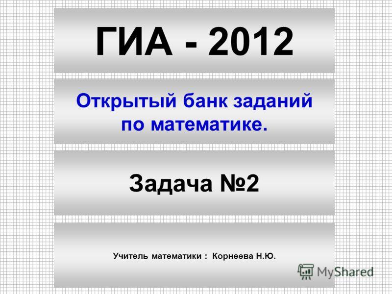 ГИА - 2012 Открытый банк заданий по математике. Задача 2 Учитель математики : Корнеева Н.Ю.