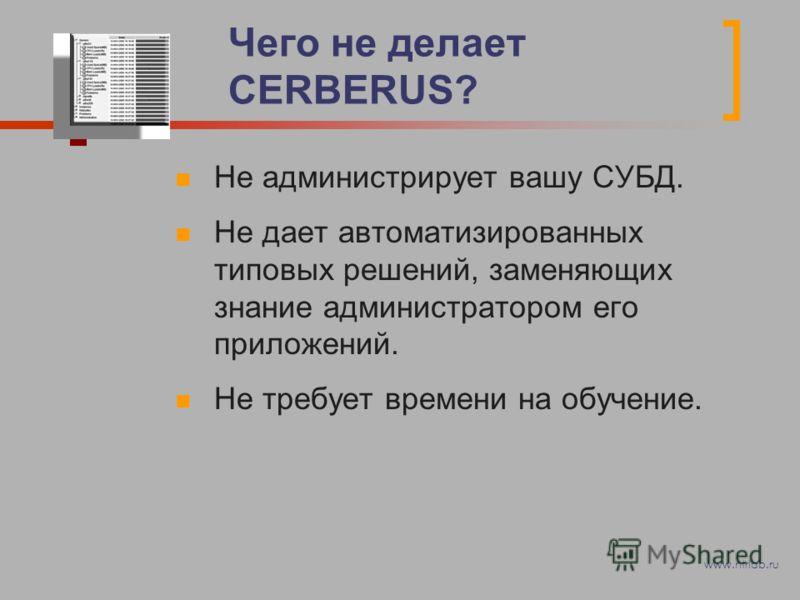 Чего не делает CERBERUS? Не администрирует вашу СУБД. Не дает автоматизированных типовых решений, заменяющих знание администратором его приложений. Не требует времени на обучение. www.ntrlab.ru