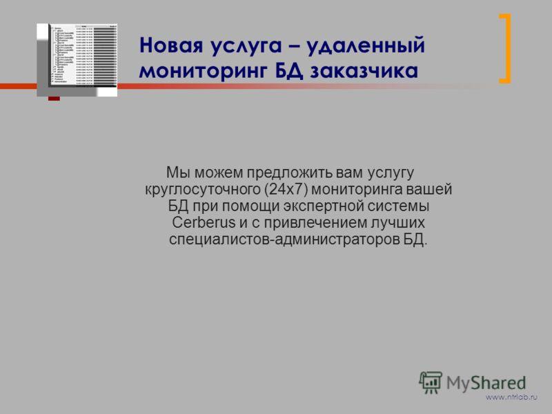 Новая услуга – удаленный мониторинг БД заказчика Мы можем предложить вам услугу круглосуточного (24x7) мониторинга вашей БД при помощи экспертной системы Cerberus и с привлечением лучших специалистов-администраторов БД. www.ntrlab.ru