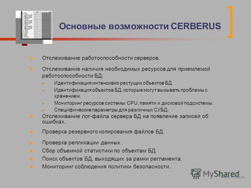 Основные возможности CERBERUS Отслеживание работоспособности серверов. Отслеживание наличия необходимых ресурсов для приемлемой работоспособности БД: Идентификация интенсивно растущих объектов БД. Идентификация объектов БД, которые могут вызывать про