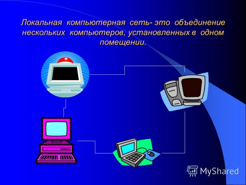 Локальная компьютерная сеть- это объединение нескольких компьютеров, установленных в одном помещении.