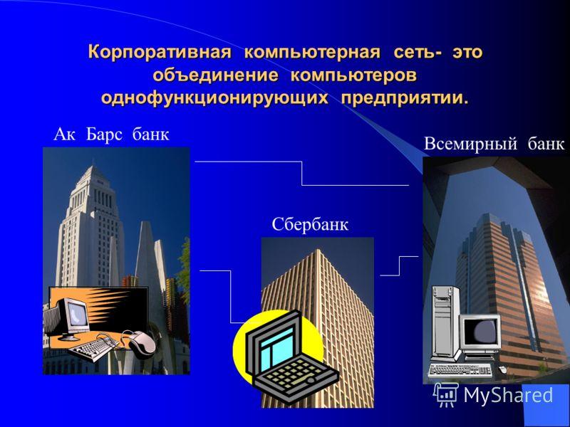 Корпоративная компьютерная сеть- это объединение компьютеров однофункционирующих предприятии. Ак Барс банк Сбербанк Всемирный банк