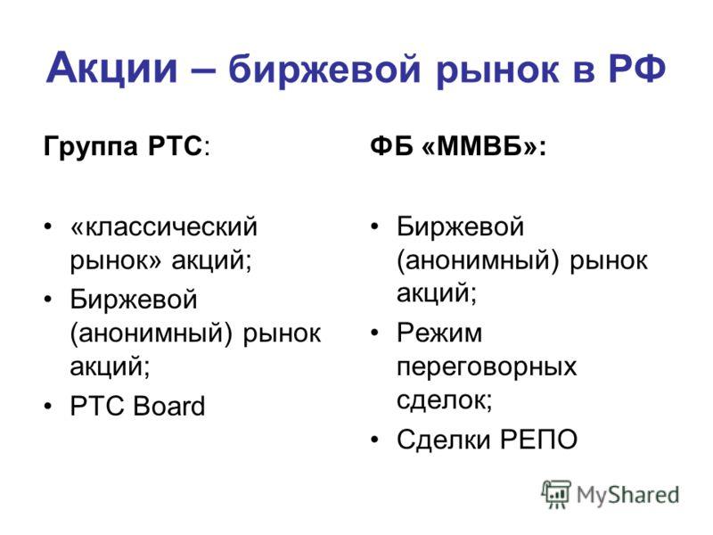 Акции – биржевой рынок в РФ Группа РТС: «классический рынок» акций; Биржевой (анонимный) рынок акций; РТС Board ФБ «ММВБ»: Биржевой (анонимный) рынок акций; Режим переговорных сделок; Сделки РЕПО