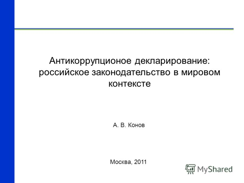Антикоррупционое декларирование: российское законодательство в мировом контексте Москва, 2011 А. В. Конов