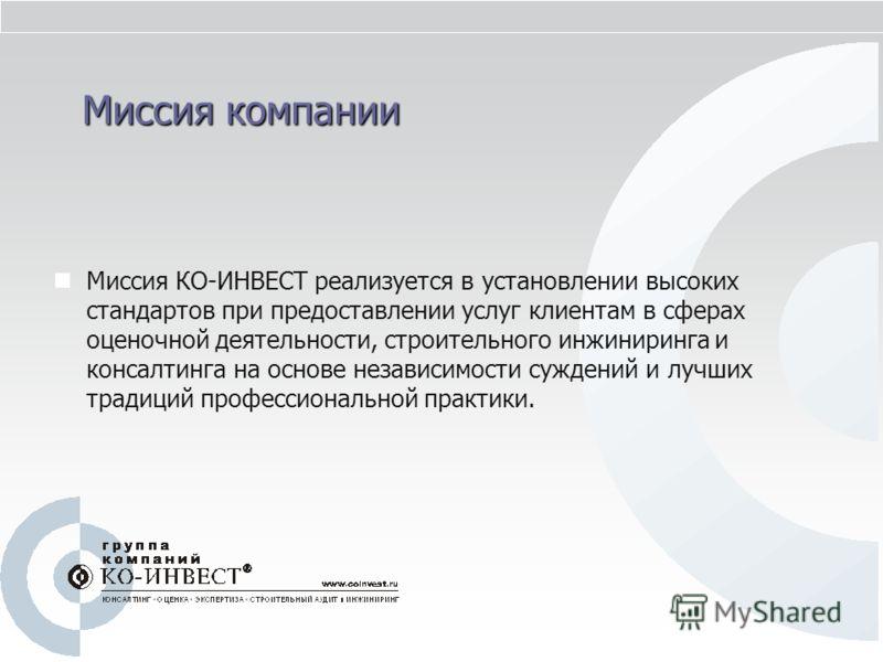 Миссия компании Миссия КО-ИНВЕСТ реализуется в установлении высоких стандартов при предоставлении услуг клиентам в сферах оценочной деятельности, строительного инжиниринга и консалтинга на основе независимости суждений и лучших традиций профессиональ