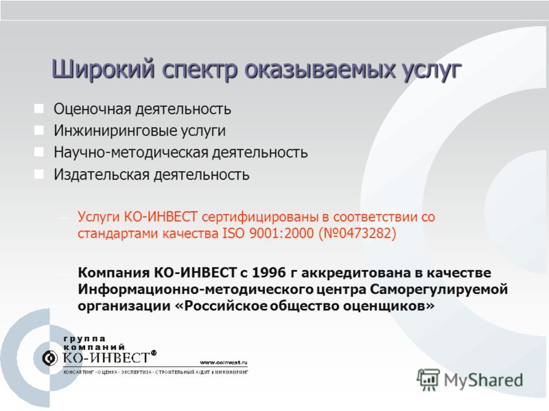Широкий спектр оказываемых услуг Оценочная деятельность Инжиниринговые услуги Научно-методическая деятельность Издательская деятельность – Услуги КО-ИНВЕСТ сертифицированы в соответствии со стандартами качества ISO 9001:2000 (0473282) – Компания КО-И