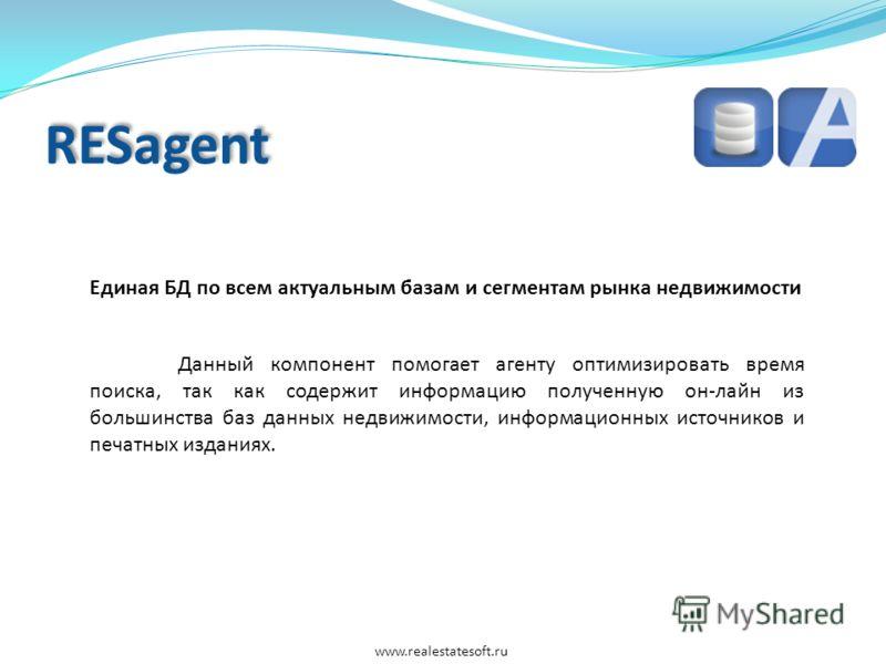 RESagent Единая БД по всем актуальным базам и сегментам рынка недвижимости Данный компонент помогает агенту оптимизировать время поиска, так как содержит информацию полученную он-лайн из большинства баз данных недвижимости, информационных источников