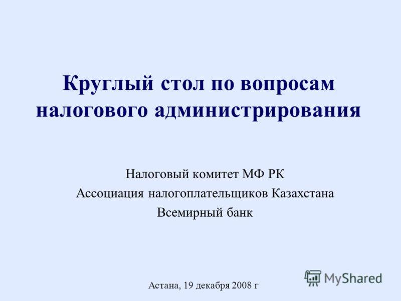 Круглый стол по вопросам налогового администрирования Налоговый комитет МФ РК Ассоциация налогоплательщиков Казахстана Всемирный банк Астана, 19 декабря 2008 г