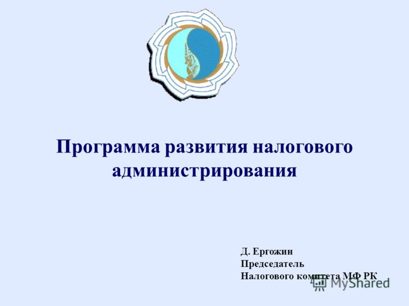 Д. Ергожин Председатель Налогового комитета МФ РК Программа развития налогового администрирования