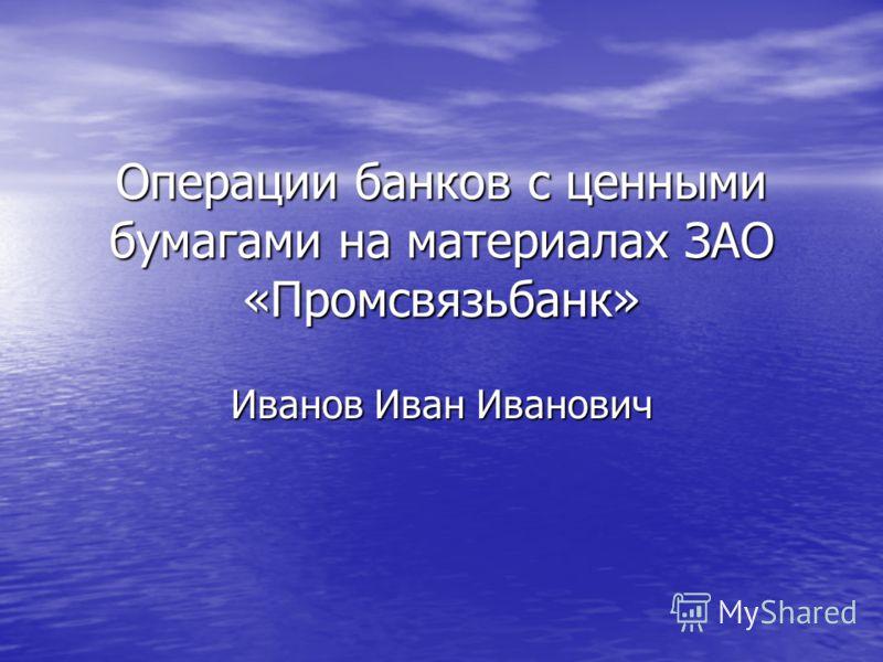 Операции банков с ценными бумагами на материалах ЗАО «Промсвязьбанк» Иванов Иван Иванович
