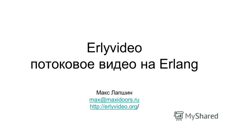 Erlyvideo потоковое видео на Erlang Макс Лапшин max@maxidoors.ru http://erlyvideo.orghttp://erlyvideo.org/