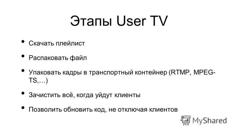 Этапы User TV Скачать плейлист Распаковать файл Упаковать кадры в транспортный контейнер (RTMP, MPEG- TS,…) Зачистить всё, когда уйдут клиенты Позволить обновить код, не отключая клиентов