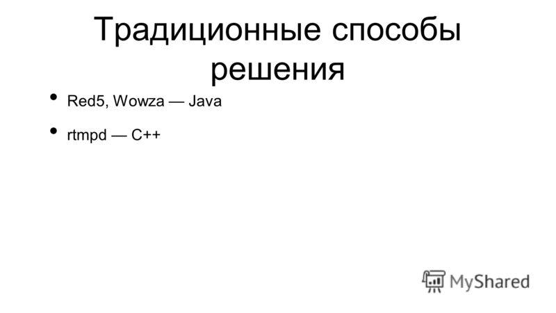 Традиционные способы решения Red5, Wowza Java rtmpd C++