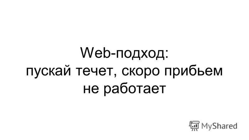 Web-подход: пускай течет, скоро прибьем не работает
