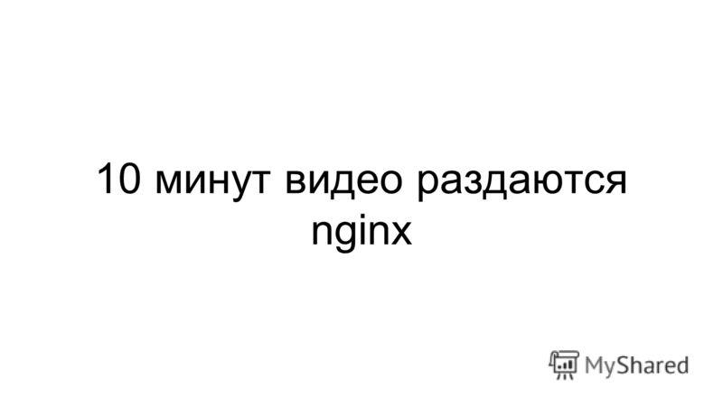 10 минут видео раздаются nginx