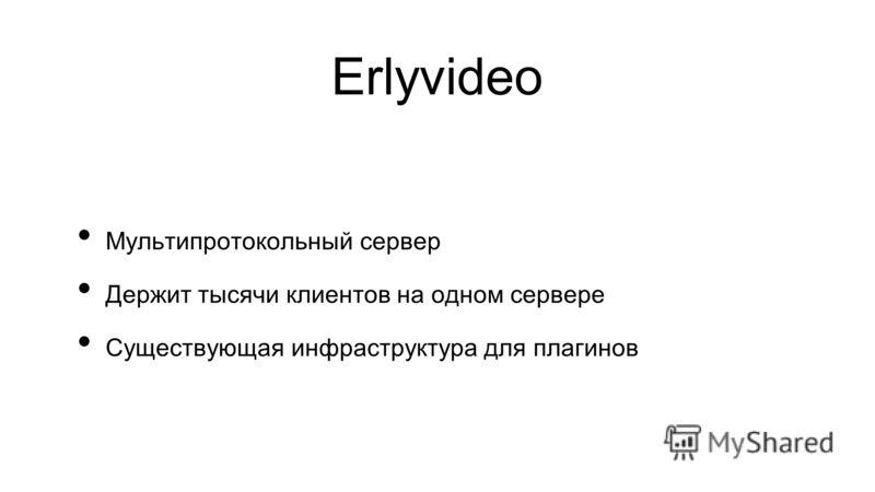 Erlyvideo Мультипротокольный сервер Держит тысячи клиентов на одном сервере Существующая инфраструктура для плагинов