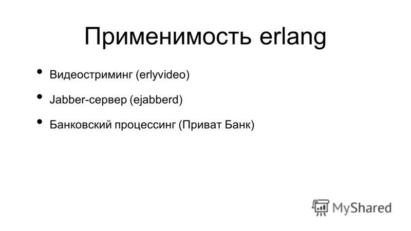 Применимость erlang Видеостриминг (erlyvideo) Jabber-сервер (ejabberd) Банковский процессинг (Приват Банк)
