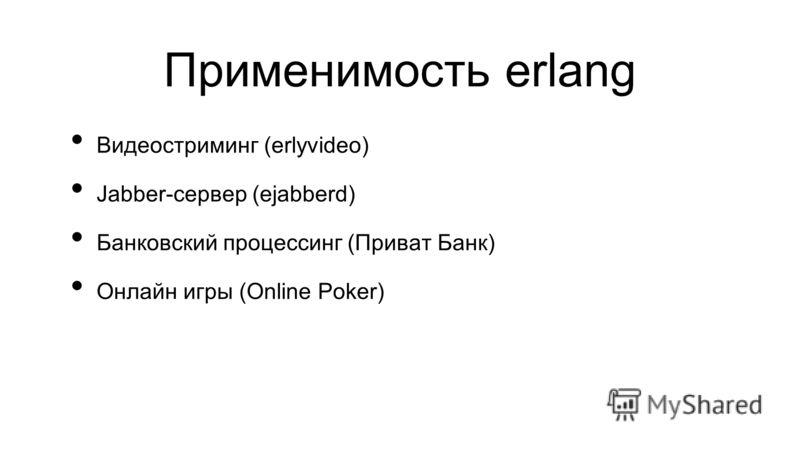 Применимость erlang Видеостриминг (erlyvideo) Jabber-сервер (ejabberd) Банковский процессинг (Приват Банк) Онлайн игры (Online Poker)
