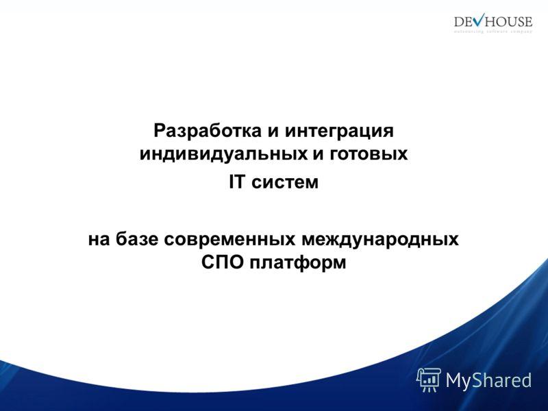Разработка и интеграция индивидуальных и готовых IT систем на базе современных международных СПО платформ