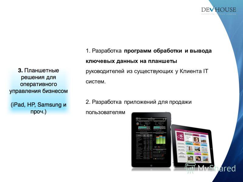 1. Разработка программ обработки и вывода ключевых данных на планшеты руководителей из существующих у Клиента IT систем. 2. Разработка приложений для продажи пользователям