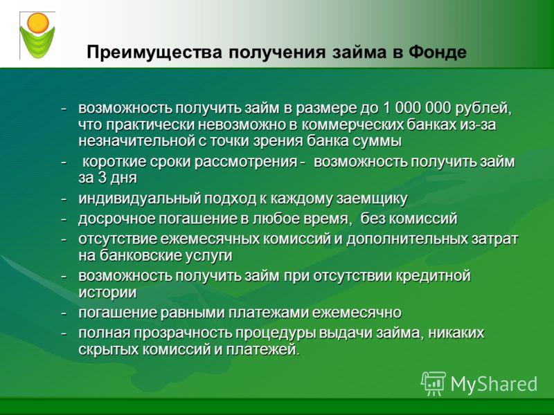 Преимущества получения займа в Фонде -возможность получить займ в размере до 1 000 000 рублей, что практически невозможно в коммерческих банках из-за незначительной с точки зрения банка суммы - короткие сроки рассмотрения - возможность получить займ