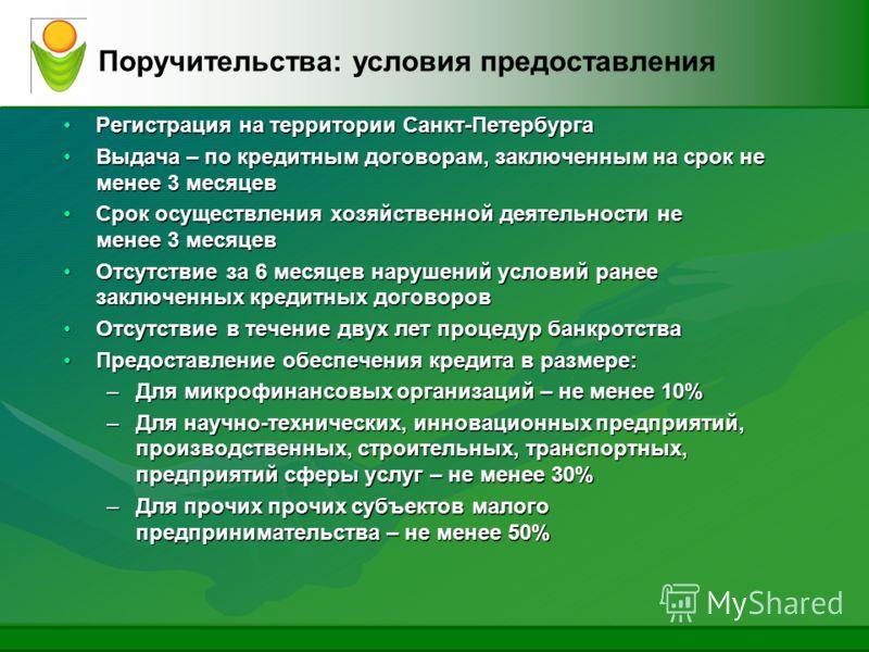 Поручительства: условия предоставления Регистрация на территории Санкт-ПетербургаРегистрация на территории Санкт-Петербурга Выдача – по кредитным договорам, заключенным на срок не менее 3 месяцевВыдача – по кредитным договорам, заключенным на срок не