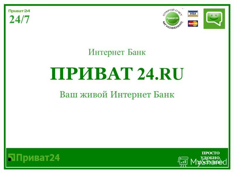 ПРИВАТ 24.RU Ваш живой Интернет Банк 24/7 ПРОСТО УДОБНО, ДОСТУПНО! Интернет Банк