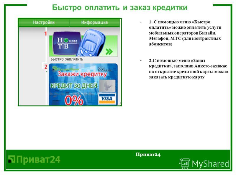 Быстро оплатить и заказ кредитки Приват24 -1. С помощью меню «Быстро оплатить» можно оплатить услуги мобильных операторов Билайн, Мегафон, МТС (для контрактных абонентов) -2.С помощью меню «Заказ кредитки», заполнив Анкетe-заявкаe на открытие кредитн