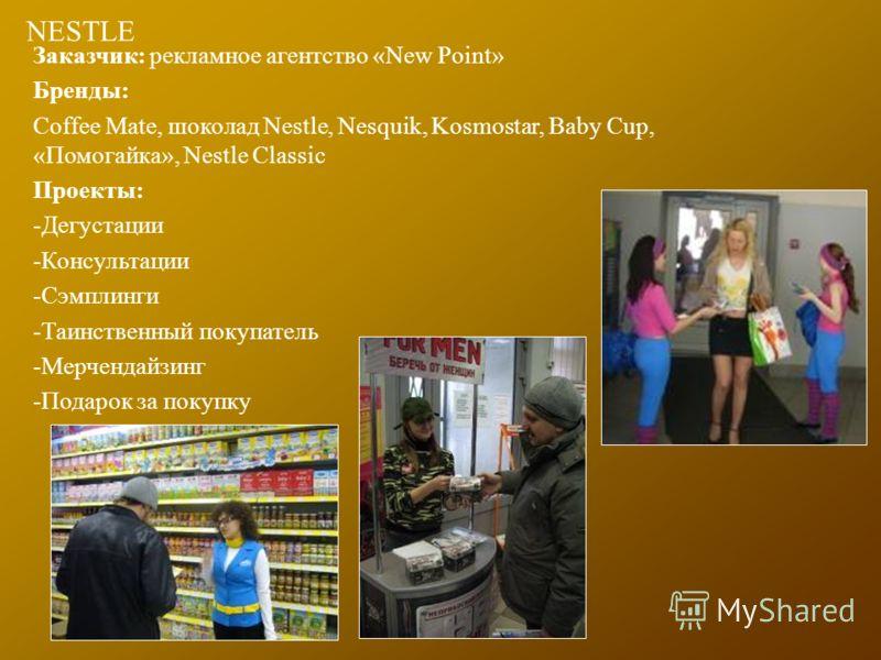NESTLE Заказчик: рекламное агентство «New Point» Бренды: Coffee Mate, шоколад Nestle, Nesquik, Kosmostar, Baby Cup, «Помогайка», Nestle Classic Проекты: -Дегустации -Консультации -Сэмплинги -Таинственный покупатель -Мерчендайзинг -Подарок за покупку