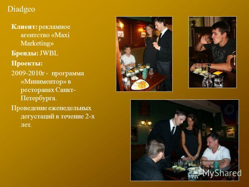 Diadgeo Клиент: рекламное агентство «Maxi Marketing» Бренды: JWBL Проекты: 2009-2010г - программа «Миниментор» в ресторанах Санкт- Петербурга. Проведение еженедельных дегустаций в течение 2-х лет.