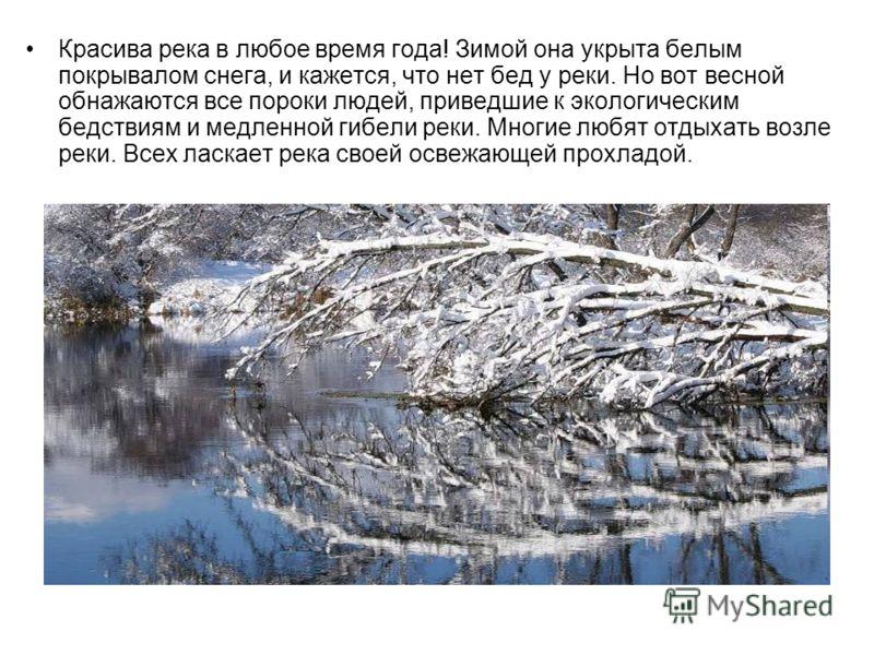 Красива река в любое время года! Зимой она укрыта белым покрывалом снега, и кажется, что нет бед у реки. Но вот весной обнажаются все пороки людей, приведшие к экологическим бедствиям и медленной гибели реки. Многие любят отдыхать возле реки. Всех ла