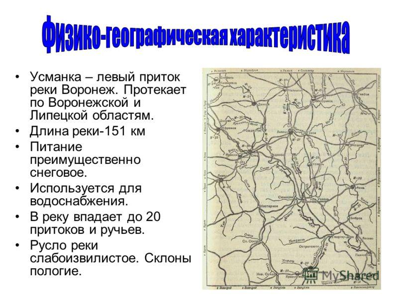 Усманка – левый приток реки Воронеж. Протекает по Воронежской и Липецкой областям. Длина реки-151 км Питание преимущественно снеговое. Используется для водоснабжения. В реку впадает до 20 притоков и ручьев. Русло реки слабоизвилистое. Склоны пологие.