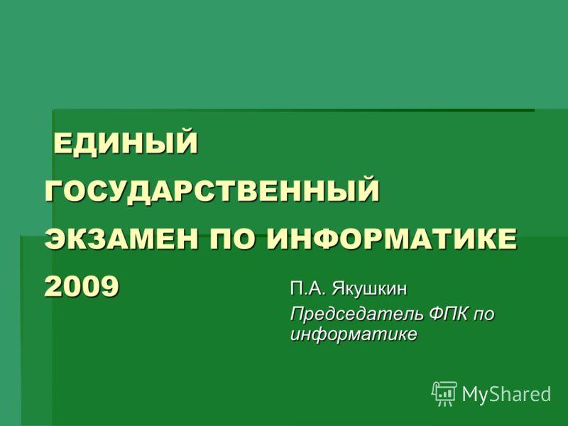 ЕДИНЫЙ ГОСУДАРСТВЕННЫЙ ЭКЗАМЕН ПО ИНФОРМАТИКЕ 2009 ЕДИНЫЙ ГОСУДАРСТВЕННЫЙ ЭКЗАМЕН ПО ИНФОРМАТИКЕ 2009 П.А. Якушкин Председатель ФПК по информатике