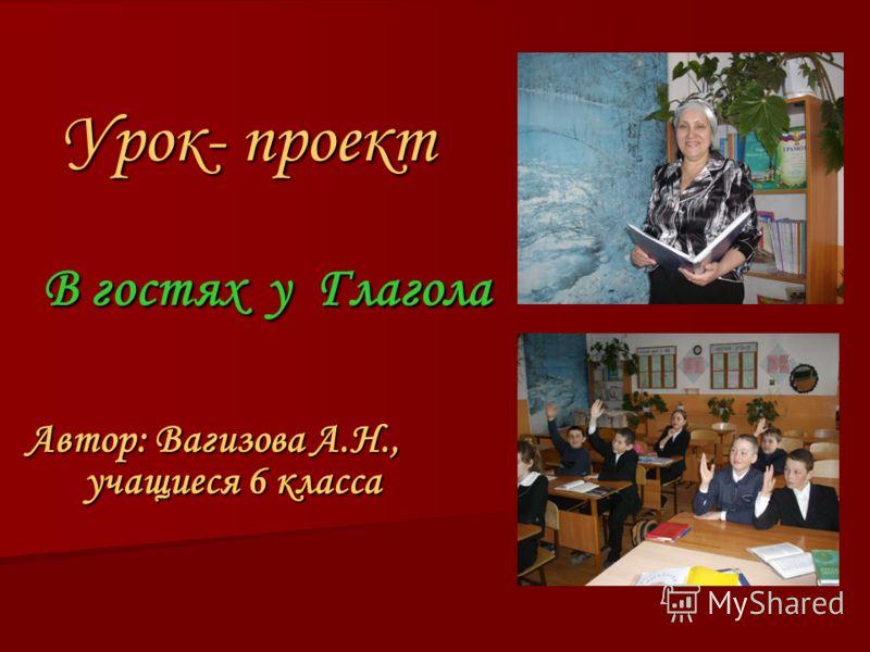 В гостях у Глагола В гостях у Глагола Автор: Вагизова А.Н., учащиеся 6 класса Урок- проект