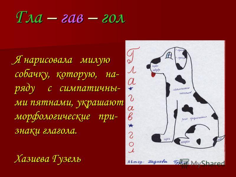 Гла – гав – гол Я нарисовала милую собачку, которую, на- ряду с симпатичны- ми пятнами, украшают морфологические при- знаки глагола. Хазиева Гузель
