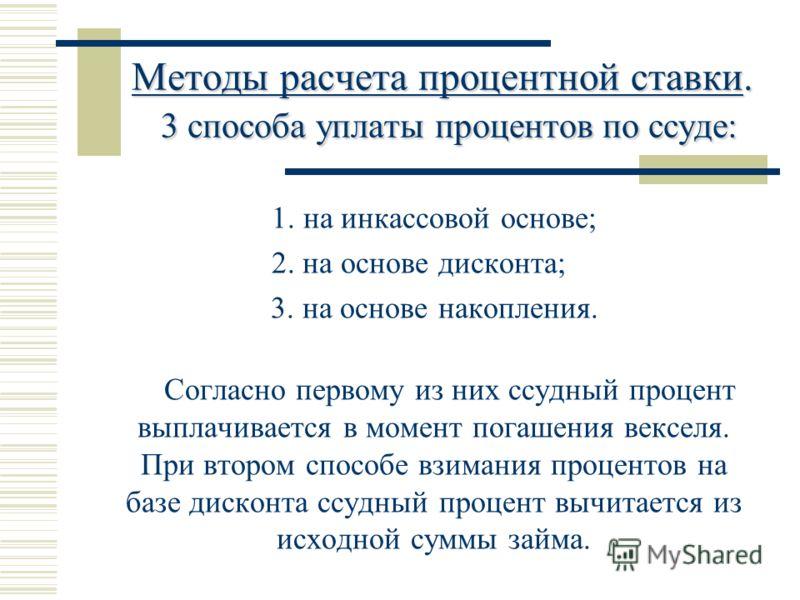 Методы расчета процентной ставки. 3 способа уплаты процентов по ссуде: 1. на инкассовой основе; 2. на основе дисконта; 3. на основе накопления. Согласно первому из них ссудный процент выплачивается в момент погашения векселя. При втором способе взима