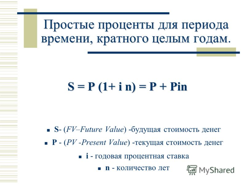 Простые проценты для периода времени, кратного целым годам Простые проценты для периода времени, кратного целым годам. S = P (1+ i n) = P + Pin S- (FV–Future Value) -будущая стоимость денег Р - (PV -Present Value) -текущая стоимость денег i - годовая