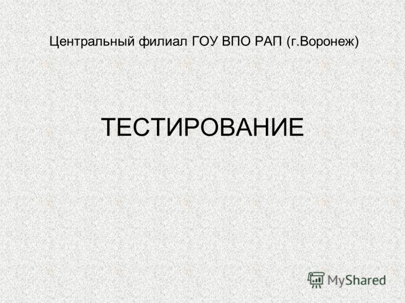 ТЕСТИРОВАНИЕ Центральный филиал ГОУ ВПО РАП (г.Воронеж)